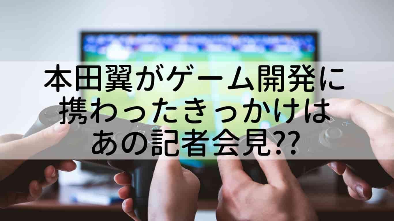 本田翼,ゲーム開発,きっかけ